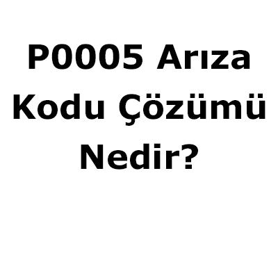 P0005 arıza kodu nedir çözümü nasıl
