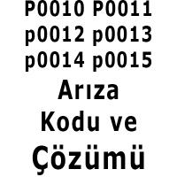 P0010 p0011 p0012 p0013 p0014 p0015 arıza kodu ve çözümü