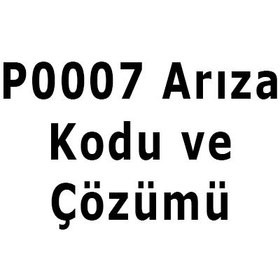 P0007 arıza kodu çözümü nedir